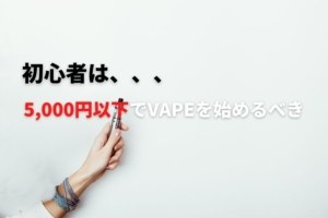 【初心者向け】5,000円以下で揃える失敗しないVAPEの始め方